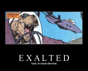 Exalted, It's Like that.